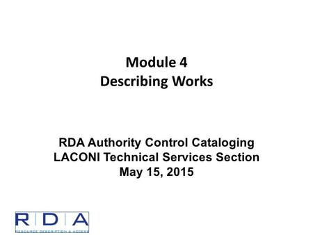 Module 4 Describing Works RDA Authority Control Cataloging LACONI Technical Services Section May 15, 2015.