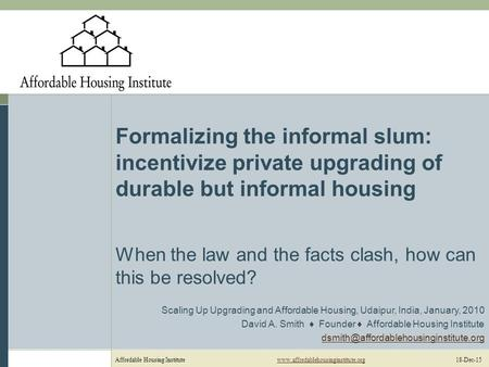 Affordable Housing Institutewww.affordablehousinginstitute.org 18-Dec-15www.affordablehousinginstitute.org Formalizing the informal slum: incentivize private.
