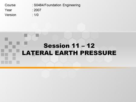 Session 11 – 12 LATERAL EARTH PRESSURE Course: S0484/Foundation Engineering Year: 2007 Version: 1/0.