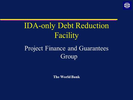 IDA-only Debt Reduction Facility Project Finance and Guarantees Group The World Bank.