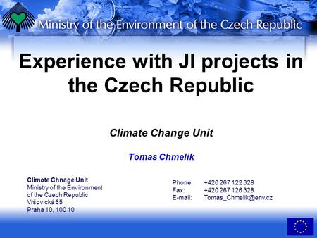 Experience with JI projects in the Czech Republic Climate Change Unit Tomas Chmelik Climate Chnage Unit Ministry of the Environment of the Czech Republic.