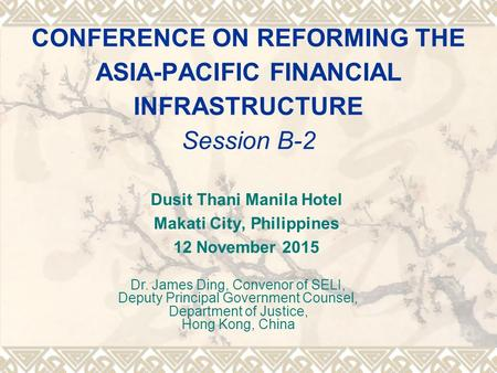 CONFERENCE ON REFORMING THE ASIA-PACIFIC FINANCIAL INFRASTRUCTURE Session B-2 Dusit Thani Manila Hotel Makati City, Philippines 12 November 2015 Dr. James.