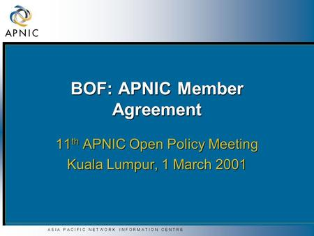 A S I A P A C I F I C N E T W O R K I N F O R M A T I O N C E N T R E BOF: APNIC Member Agreement 11 th APNIC Open Policy Meeting Kuala Lumpur, 1 March.