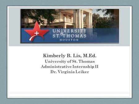 Kimberly B. Lis, M.Ed. University of St. Thomas Administrative Internship II Dr. Virginia Leiker.