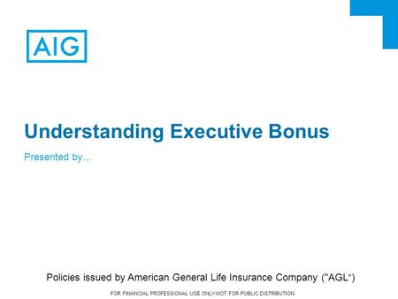 FOR FINANCIAL PROFESSIONAL USE ONLY-NOT FOR PUBLIC DISTRIBUTION Understanding Executive Bonus Presented by… Policies issued by American General Life Insurance.