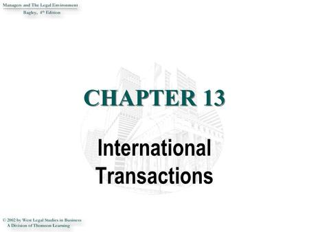 CHAPTER 13 International Transactions. 2 INTRODUCTION This chapter introduces the student to the increasingly complex legal environment of international.