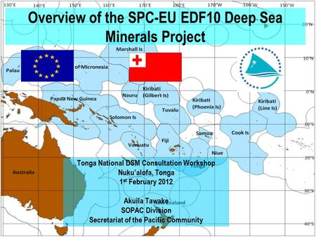 Overview of the SPC-EU EDF10 Deep Sea Minerals Project Tonga National DSM Consultation Workshop Nuku'alofa, Tonga 1 st February 2012 Akuila Tawake SOPAC.