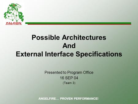 ANGELFIRE… PROVEN PERFORMANCE! Possible Architectures And External Interface Specifications Presented to Program Office 16 SEP 04 (Team 3)