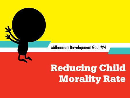 Reducing Child Morality Rate Millennium Development Goal #4.