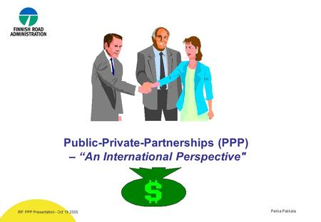 "Pekka Pakkala IRF PPP Presentation - Oct 19 2005 Public-Private-Partnerships (PPP) – ""An International Perspective"