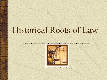"Historical Roots of Law. T HE EARLIEST LAWS … Existed in the form of ""rules"" from the time people began to interact Based on common sense or practicality."
