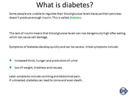 What is diabetes? Some people are unable to regulate their blood glucose levels because their pancreas doesn't produce enough insulin. This is called diabetes.