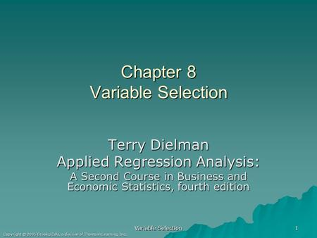 Copyright © 2005 Brooks/Cole, a division of Thomson Learning, Inc. Variable Selection 1 Chapter 8 Variable Selection Terry Dielman Applied Regression Analysis: