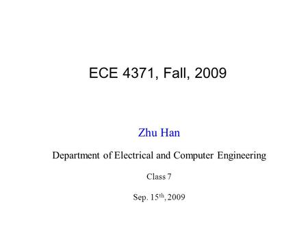ECE 4371, Fall, 2009 Zhu Han Department of Electrical and Computer Engineering Class 7 Sep. 15 th, 2009.