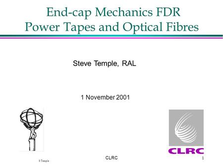 S Temple CLRC1 End-cap Mechanics FDR Power Tapes and Optical Fibres Steve Temple, RAL 1 November 2001.