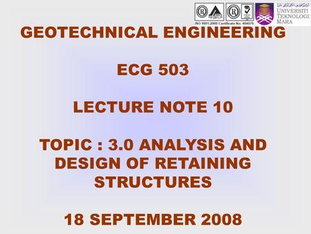 GEOTECHNICAL ENGINEERING ECG 503 LECTURE NOTE 10 TOPIC : 3.0 ANALYSIS AND DESIGN OF RETAINING STRUCTURES 18 SEPTEMBER 2008.