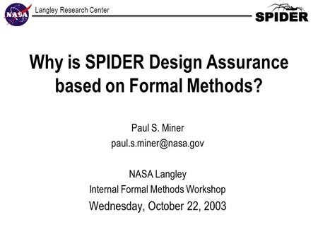 Langley Research Center Why is SPIDER Design Assurance based on Formal Methods? Paul S. Miner NASA Langley Internal Formal Methods.