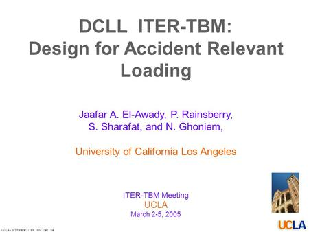 UCLA - S.Sharafat: ITER TBM Dec. '04 DCLL ITER-TBM: Design for Accident Relevant Loading Jaafar A. El-Awady, P. Rainsberry, S. Sharafat, and N. Ghoniem,