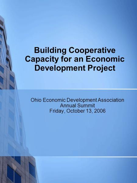 Building Cooperative Capacity for an Economic Development Project Ohio Economic Development Association Annual Summit Friday, October 13, 2006.