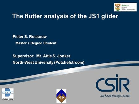 The flutter analysis of the JS1 glider Pieter S. Rossouw Master's Degree Student Supervisor: Mr. Attie S. Jonker North-West University (Potchefstroom)