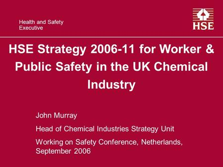 Health and Safety Executive HSE Strategy 2006-11 for Worker & Public Safety in the UK Chemical Industry John Murray Head of Chemical Industries Strategy.