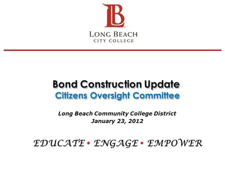 Bond Construction Update Citizens Oversight Committee Long Beach Community College District January 23, 2012 EDUCATE  ENGAGE  EMPOWER 1.
