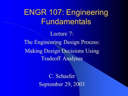 ENGR 107: Engineering Fundamentals Lecture 7: The Engineering Design Process: Making Design Decisions Using Tradeoff Analyses C. Schaefer September 29,