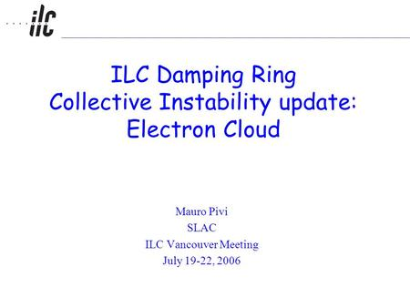 ILC Damping Ring Collective Instability update: Electron Cloud Mauro Pivi SLAC ILC Vancouver Meeting July 19-22, 2006.