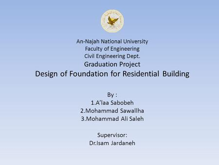 An-Najah National University Faculty of Engineering Civil Engineering Dept. Graduation Project Design of Foundation for Residential Building By : 1.A'laa.