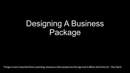 "Designing A Business Package ""A logo is more important than a painting…because a zillon people see the logo and it affects what they do."" -Paul Rand."