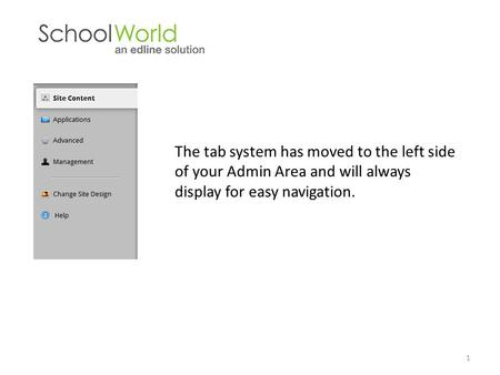 The tab system has moved to the left side of your Admin Area and will always display for easy navigation. 1.