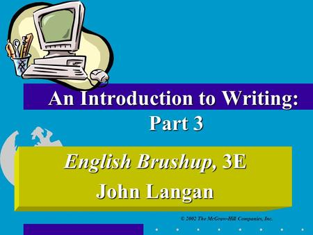 © 2002 The McGraw-Hill Companies, Inc. An Introduction to Writing: Part 3 English Brushup, 3E John Langan.