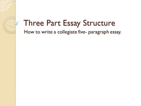 Three Part Essay Structure How to write a collegiate five- paragraph essay.