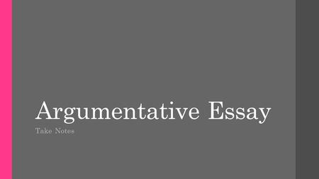 Argumentative Essay Take Notes. Types of Argumentative Essays Classical  Introduction  Background  Lines of argument  Alternate arguments  Conclusion.