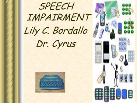 Communication Disorders SPEECH IMPAIRMENT Lily C. Bordallo Dr. Cyrus.