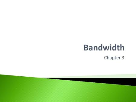 Chapter 3.  Help you understand the following terms and concepts: ◦ Bandwidth ◦ Bottlenecks ◦ Importance of bandwidth.