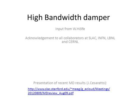 High Bandwidth damper Input from W.Hölfe Acknowledgement to all collaborators at SLAC, INFN, LBNL and CERNL Presentation of recent MD results (J.Cesaratto):