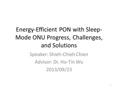 Energy-Efficient PON with Sleep- Mode ONU Progress, Challenges, and Solutions Speaker: Shieh-Chieh Chien Advisor: Dr. Ho-Tin Wu 2013/09/23 1.