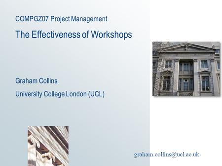 COMPGZ07 Project Management The Effectiveness of Workshops Graham Collins University College London (UCL)