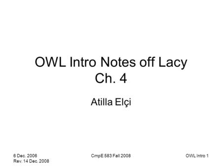 6 Dec. 2006 Rev. 14 Dec. 2008 CmpE 583 Fall 2008OWL Intro 1 OWL Intro Notes off Lacy Ch. 4 Atilla Elçi.
