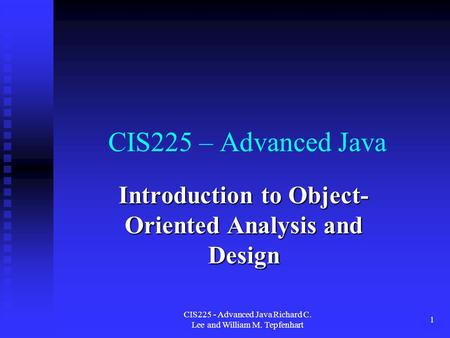 CIS225 - Advanced Java Richard C. Lee and William M. Tepfenhart 1 CIS225 – Advanced Java Introduction to Object- Oriented Analysis and Design.
