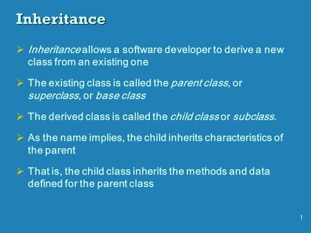 1 Inheritance  Inheritance allows a software developer to derive a new class from an existing one  The existing class is called the parent class, or.