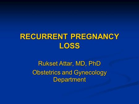 RECURRENT PREGNANCY LOSS Rukset Attar, MD, PhD Obstetrics and Gynecology Department.