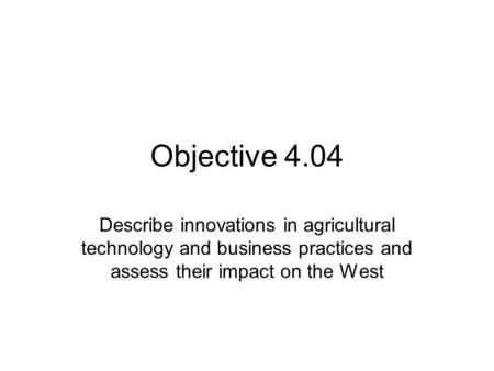 Objective 4.04 Describe innovations in agricultural technology and business practices and assess their impact on the West.