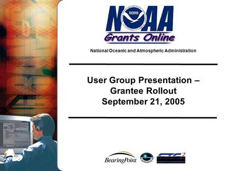 National Oceanic and Atmospheric Administration User Group Presentation – Grantee Rollout September 21, 2005.