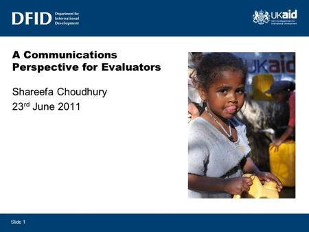 Slide 1 A Communications Perspective for Evaluators Shareefa Choudhury 23 rd June 2011.