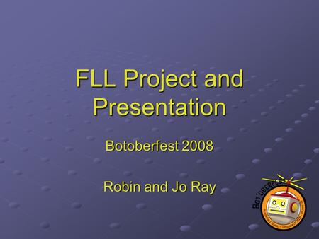FLL Project and Presentation Botoberfest 2008 Robin and Jo Ray.