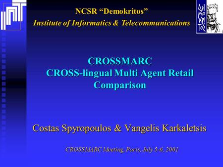 "NCSR ""Demokritos"" Institute of Informatics & Telecommunications CROSSMARC CROSS-lingual Multi Agent Retail Comparison Costas Spyropoulos & Vangelis Karkaletsis."