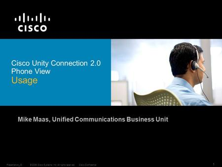 © 2006 Cisco Systems, Inc. All rights reserved.Cisco ConfidentialPresentation_ID 1 Cisco Unity Connection 2.0 Phone View Usage Mike Maas, Unified Communications.