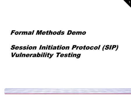 1 Formal Methods Demo Session Initiation Protocol (SIP) Vulnerability Testing.